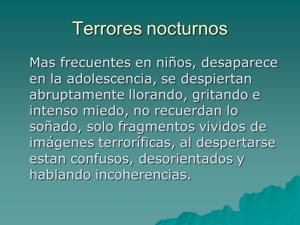 Terrores nocturnos Mas frecuentes en niños, desaparece en la adolescencia, se despiertan abruptamente llorando, gritando e intenso miedo, no recuerdan