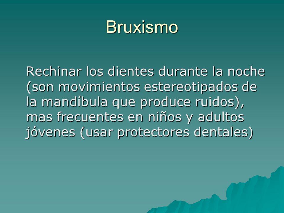 Bruxismo Rechinar los dientes durante la noche (son movimientos estereotipados de la mandíbula que produce ruidos), mas frecuentes en niños y adultos
