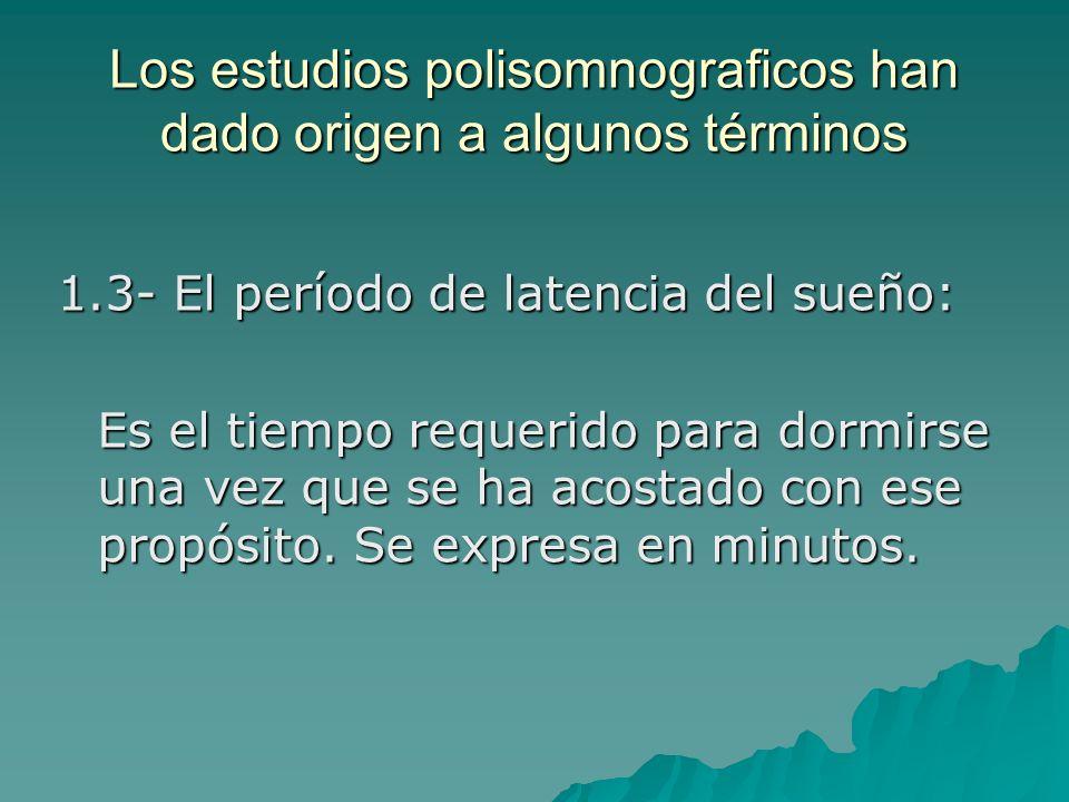 Los estudios polisomnograficos han dado origen a algunos términos 1.3- El período de latencia del sueño: Es el tiempo requerido para dormirse una vez