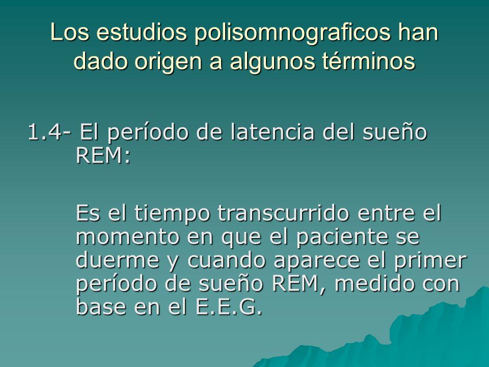 Los estudios polisomnograficos han dado origen a algunos términos 1.4- El período de latencia del sueño REM: Es el tiempo transcurrido entre el moment