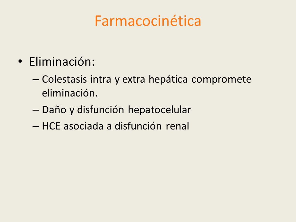 Farmacocinética Eliminación: – Colestasis intra y extra hepática compromete eliminación. – Daño y disfunción hepatocelular – HCE asociada a disfunción