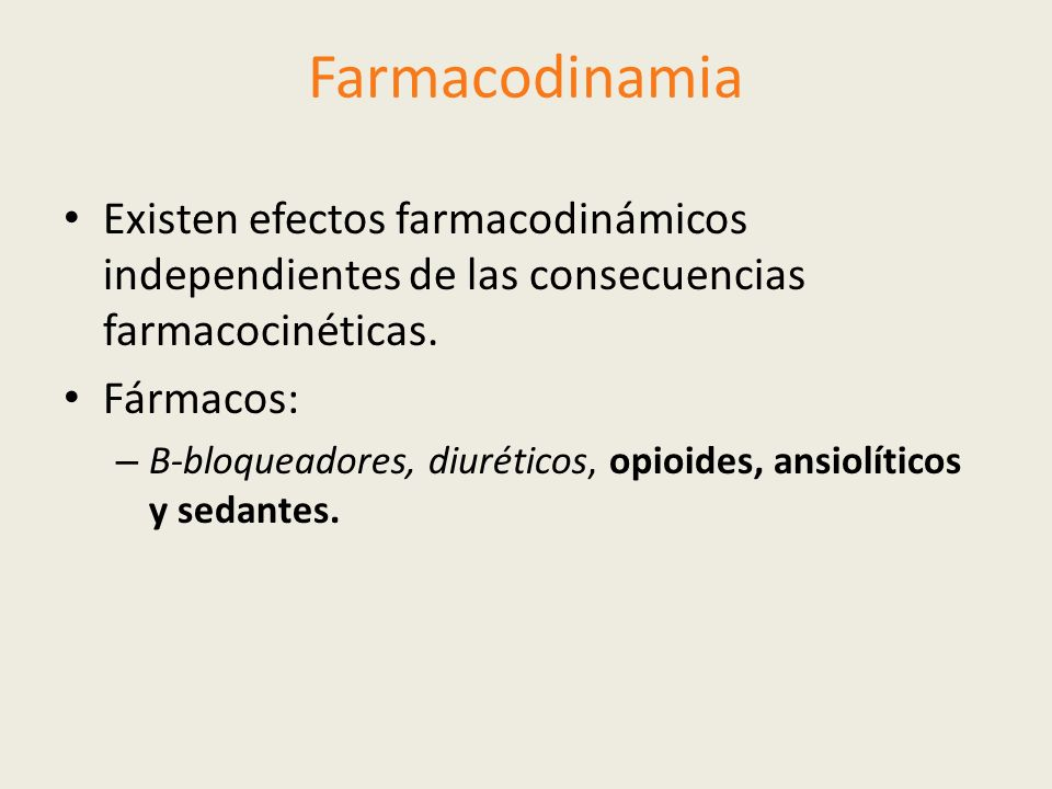 Farmacodinamia Existen efectos farmacodinámicos independientes de las consecuencias farmacocinéticas. Fármacos: – Β-bloqueadores, diuréticos, opioides