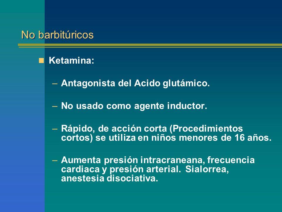 No barbitúricos Ketamina: –Antagonista del Acido glutámico. –No usado como agente inductor. –Rápido, de acción corta (Procedimientos cortos) se utiliz