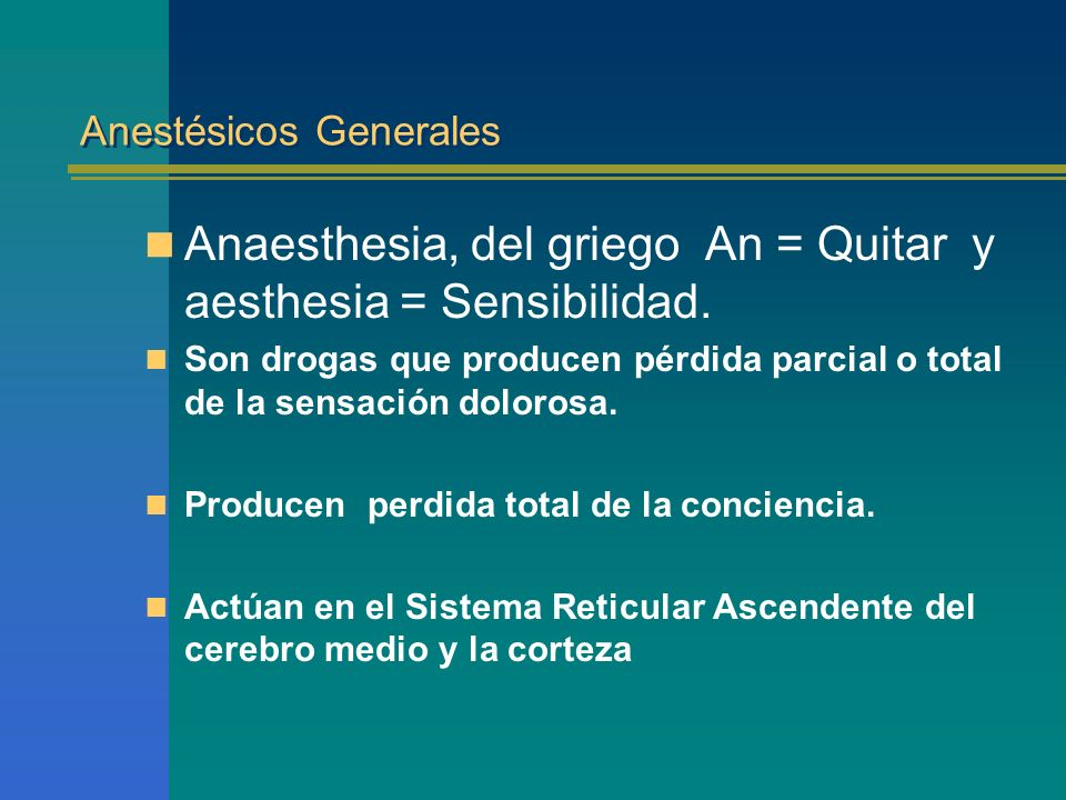Anestésicos Generales Anaesthesia, del griego An = Quitar y aesthesia = Sensibilidad. Son drogas que producen pérdida parcial o total de la sensación