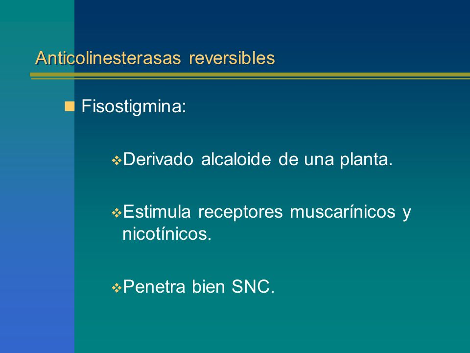 Anticolinesterasas reversibles Fisostigmina: Derivado alcaloide de una planta. Estimula receptores muscarínicos y nicotínicos. Penetra bien SNC.