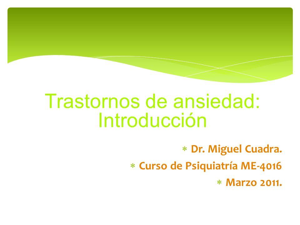Dr. Miguel Cuadra. Curso de Psiquiatría ME-4016 Marzo 2011. Trastornos de ansiedad: Introducción