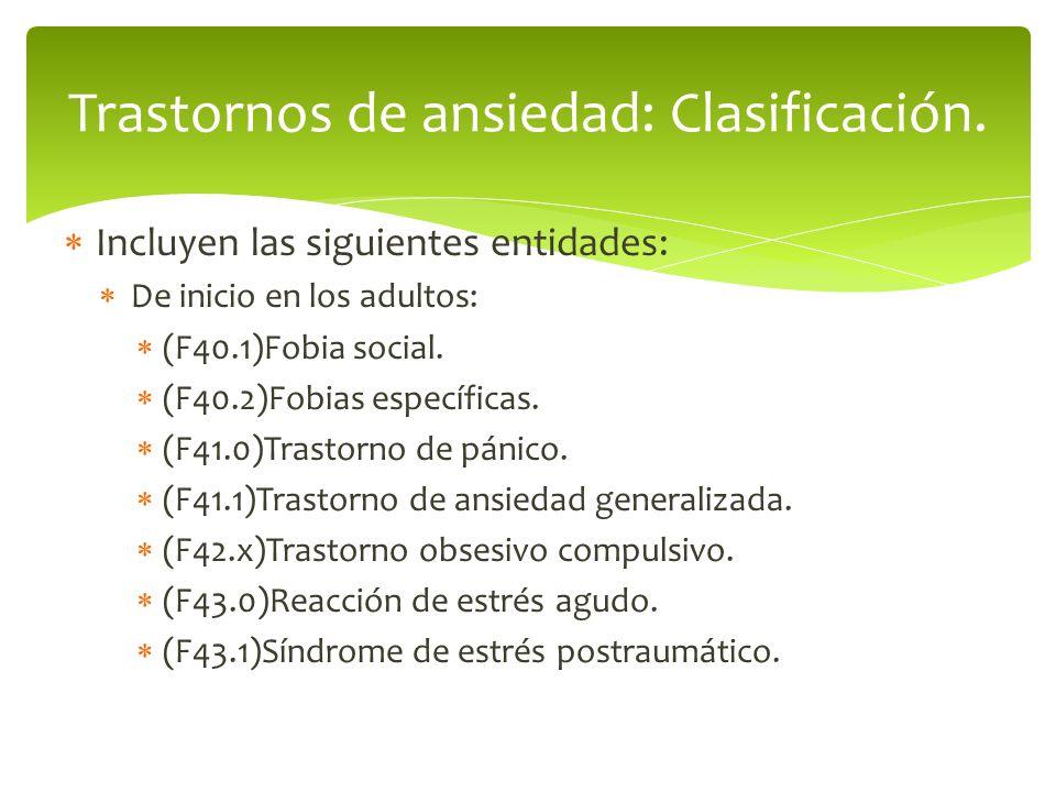 Incluyen las siguientes entidades: De inicio en los adultos: (F40.1)Fobia social. (F40.2)Fobias específicas. (F41.0)Trastorno de pánico. (F41.1)Trasto