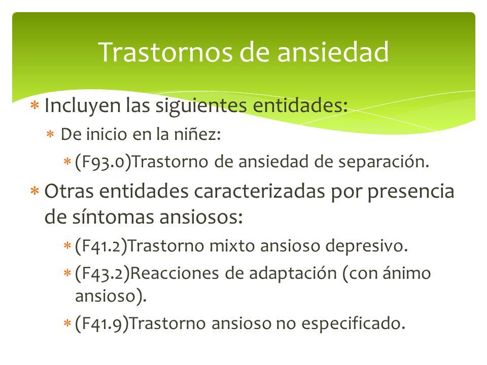 Incluyen las siguientes entidades: De inicio en la niñez: (F93.0)Trastorno de ansiedad de separación. Otras entidades caracterizadas por presencia de