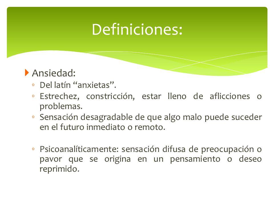Ansiedad: Del latín anxietas. Estrechez, constricción, estar lleno de aflicciones o problemas. Sensación desagradable de que algo malo puede suceder e