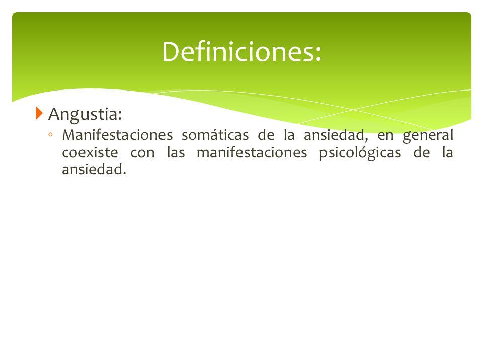 Angustia: Manifestaciones somáticas de la ansiedad, en general coexiste con las manifestaciones psicológicas de la ansiedad. Definiciones: