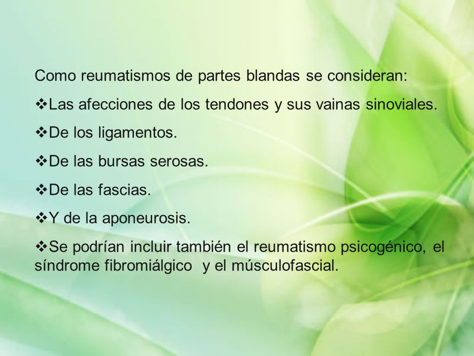 Como reumatismos de partes blandas se consideran: Las afecciones de los tendones y sus vainas sinoviales. De los ligamentos. De las bursas serosas. De