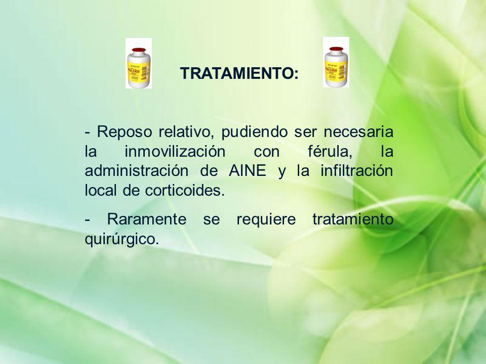 TRATAMIENTO: - Reposo relativo, pudiendo ser necesaria la inmovilización con férula, la administración de AINE y la infiltración local de corticoides.
