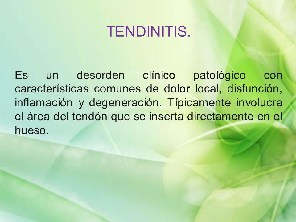 TENDINITIS. Es un desorden clínico patológico con características comunes de dolor local, disfunción, inflamación y degeneración. Típicamente involucr