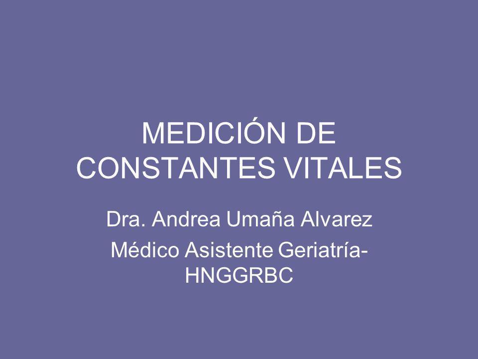 MEDICIÓN DE CONSTANTES VITALES Dra. Andrea Umaña Alvarez Médico Asistente Geriatría- HNGGRBC