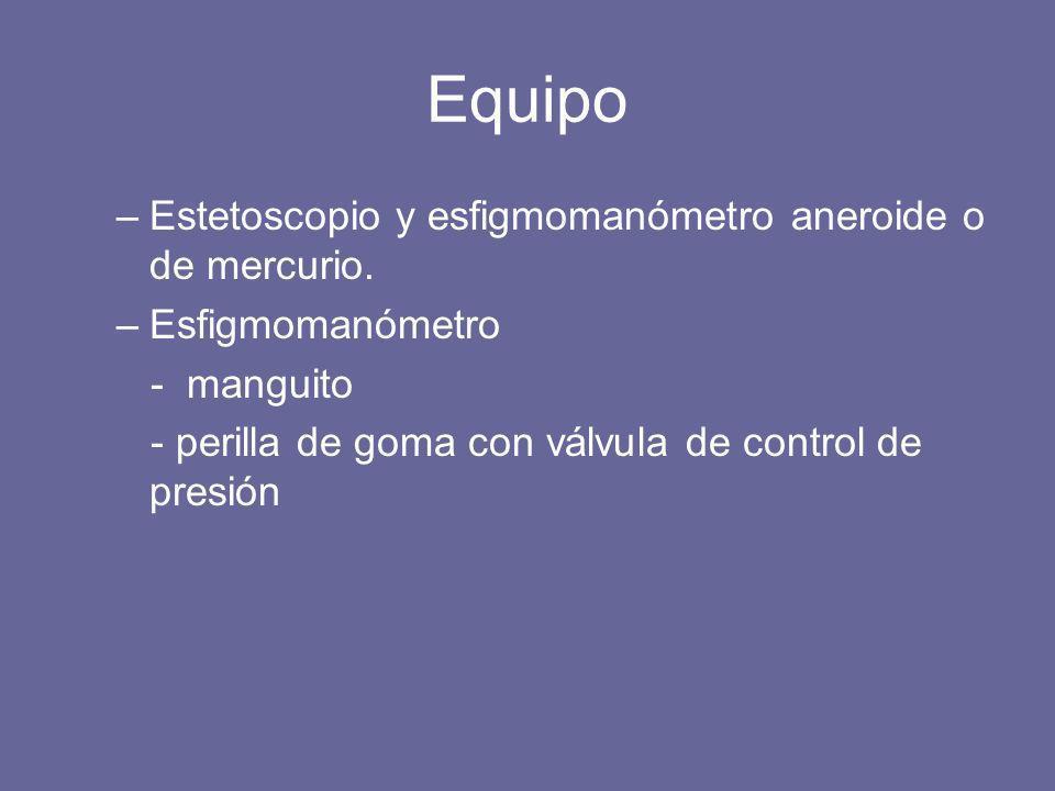 Equipo –Estetoscopio y esfigmomanómetro aneroide o de mercurio. –Esfigmomanómetro - manguito - perilla de goma con válvula de control de presión