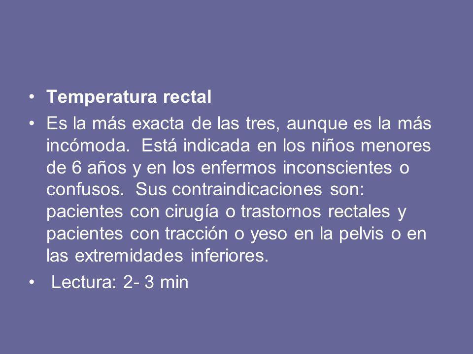 Temperatura rectal Es la más exacta de las tres, aunque es la más incómoda. Está indicada en los niños menores de 6 años y en los enfermos inconscient