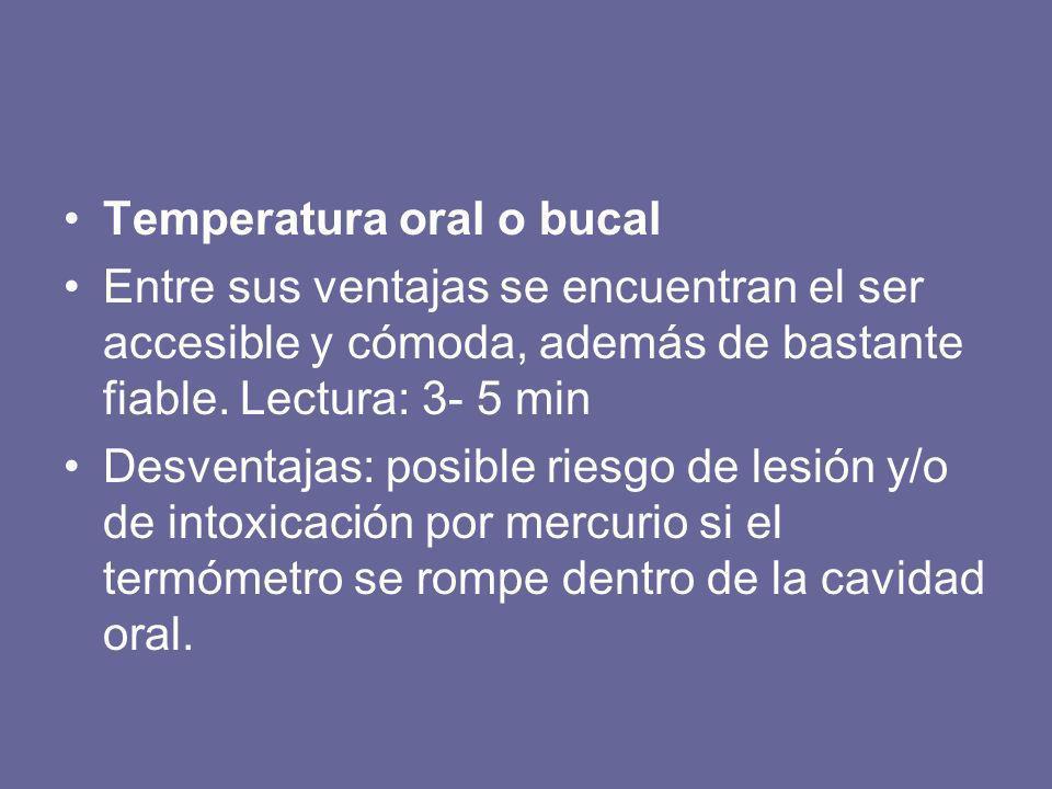 Temperatura oral o bucal Entre sus ventajas se encuentran el ser accesible y cómoda, además de bastante fiable. Lectura: 3- 5 min Desventajas: posible