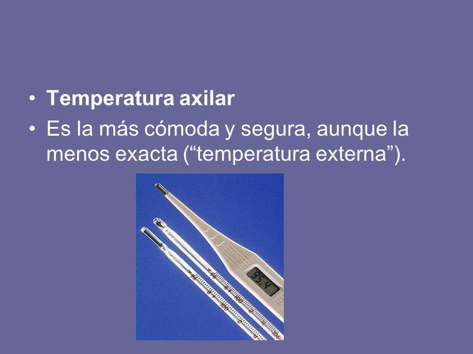 Temperatura axilar Es la más cómoda y segura, aunque la menos exacta (temperatura externa).
