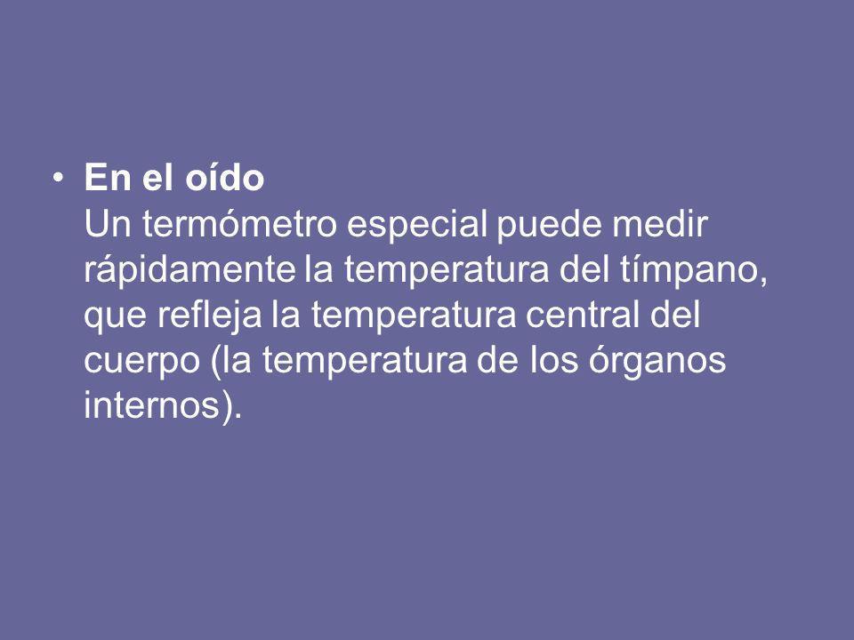 En el oído Un termómetro especial puede medir rápidamente la temperatura del tímpano, que refleja la temperatura central del cuerpo (la temperatura de