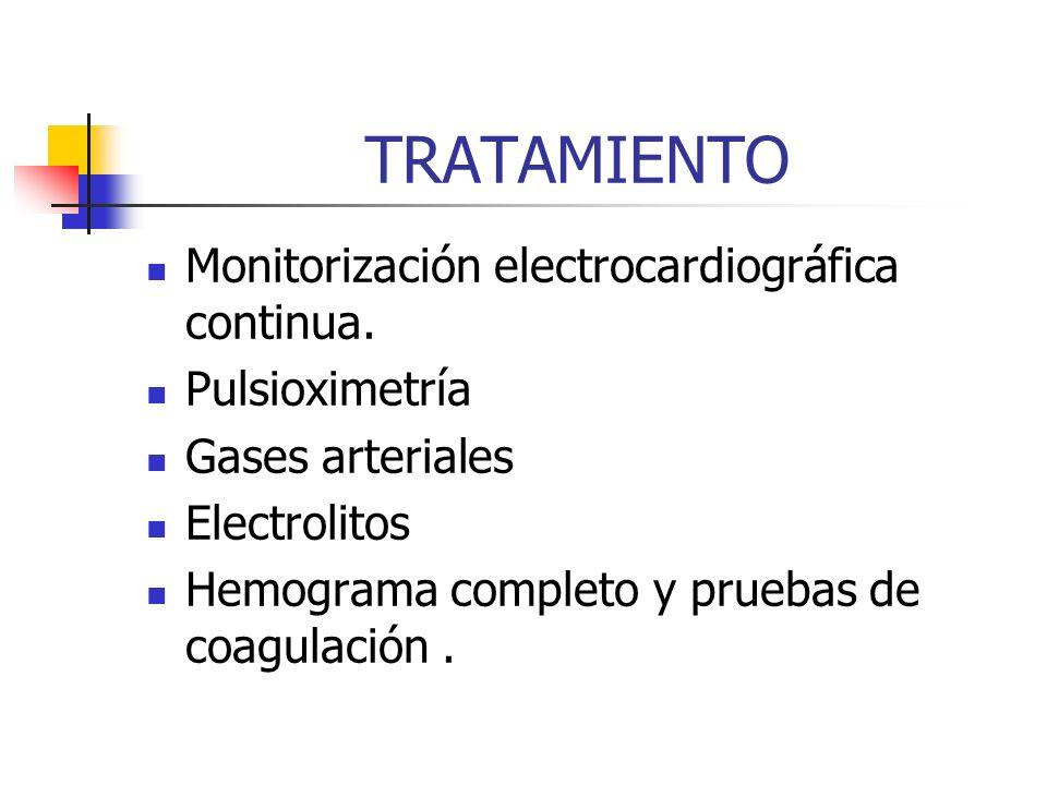 TRATAMIENTO Monitorización electrocardiográfica continua. Pulsioximetría Gases arteriales Electrolitos Hemograma completo y pruebas de coagulación.