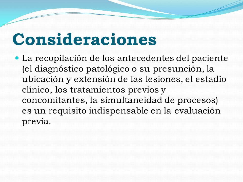 Consideraciones La recopilación de los antecedentes del paciente (el diagnóstico patológico o su presunción, la ubicación y extensión de las lesiones,