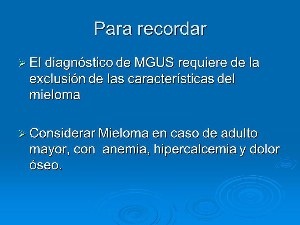 Para recordar El diagnóstico de MGUS requiere de la exclusión de las características del mieloma El diagnóstico de MGUS requiere de la exclusión de la