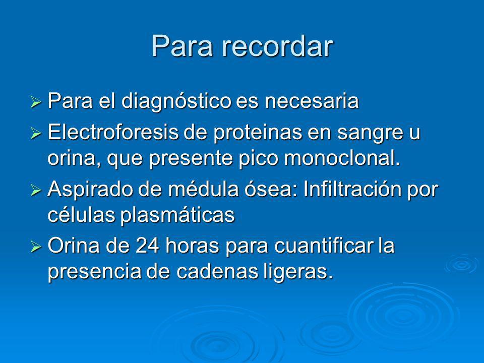 Para recordar Para el diagnóstico es necesaria Para el diagnóstico es necesaria Electroforesis de proteinas en sangre u orina, que presente pico monoc