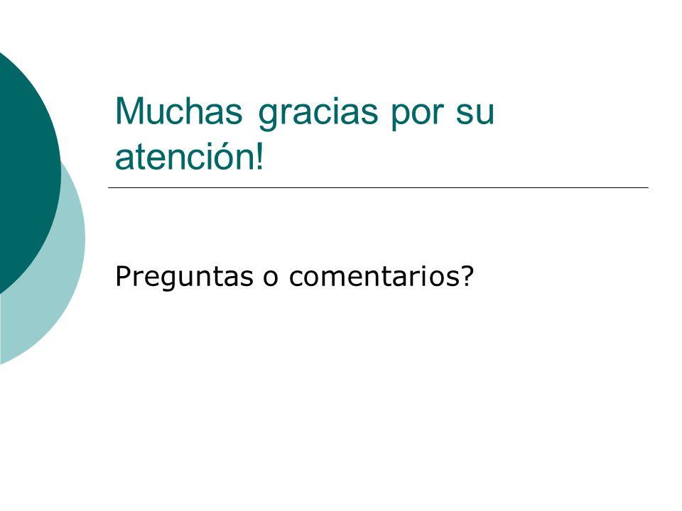 Muchas gracias por su atención! Preguntas o comentarios?