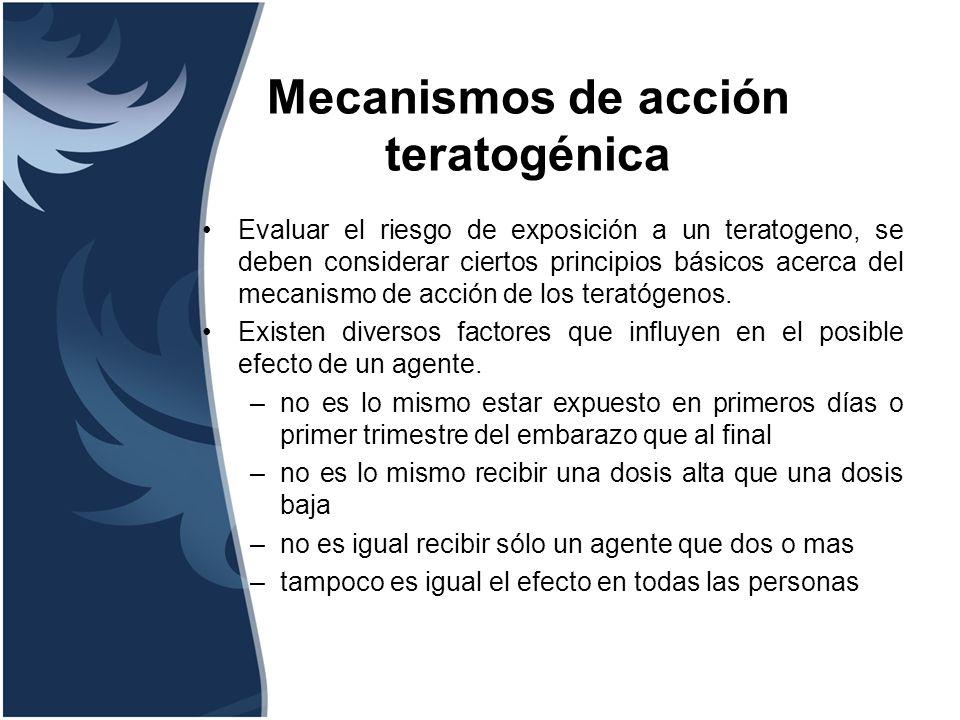 Mecanismos de acción teratogénica Evaluar el riesgo de exposición a un teratogeno, se deben considerar ciertos principios básicos acerca del mecanismo