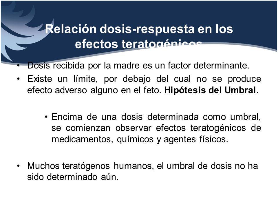 Relación dosis-respuesta en los efectos teratogénicos Dosis recibida por la madre es un factor determinante. Existe un límite, por debajo del cual no