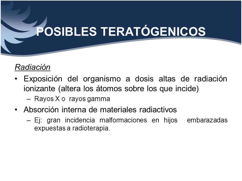 POSIBLES TERATÓGENICOS Radiación Exposición del organismo a dosis altas de radiación ionizante (altera los átomos sobre los que incide) –Rayos X o ray