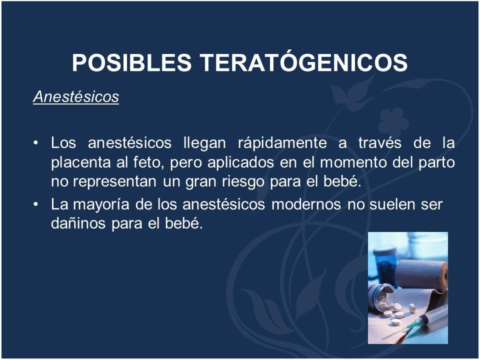 POSIBLES TERATÓGENICOS Anestésicos Los anestésicos llegan rápidamente a través de la placenta al feto, pero aplicados en el momento del parto no repre