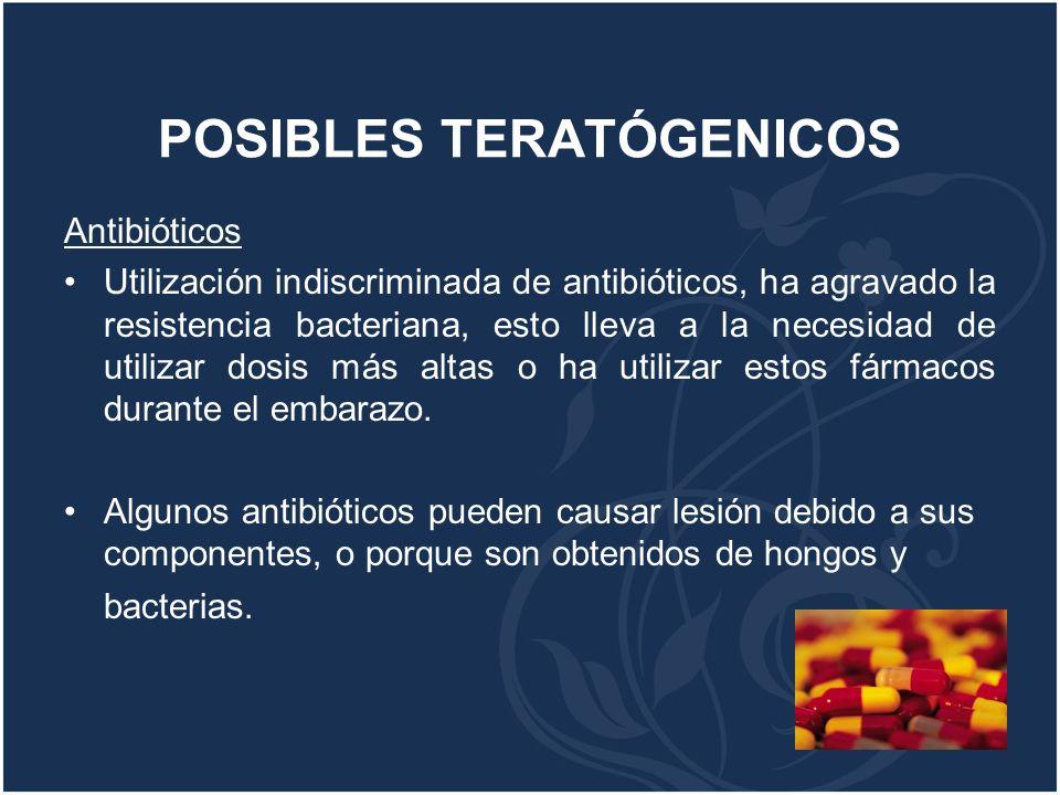 POSIBLES TERATÓGENICOS Antibióticos Utilización indiscriminada de antibióticos, ha agravado la resistencia bacteriana, esto lleva a la necesidad de ut