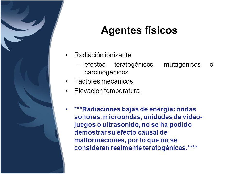 Radiación –Yodo radioactivo –Terapéutico Infecciones –Citomegalovirus –Herpes Virus –Parvovirus B-19 –Sífilis –Toxoplasmosis –Virus de la Varicela –Virus de la encefalitis equina Enfermedades maternas –Muestreo de vellos coriónicos –Cretinismo endémico –Diabetes –Deficiencia de ácido fólico –Hipertermia –Síndrome Sjogren´s –Enfermedad reumática –Tumores virulentos