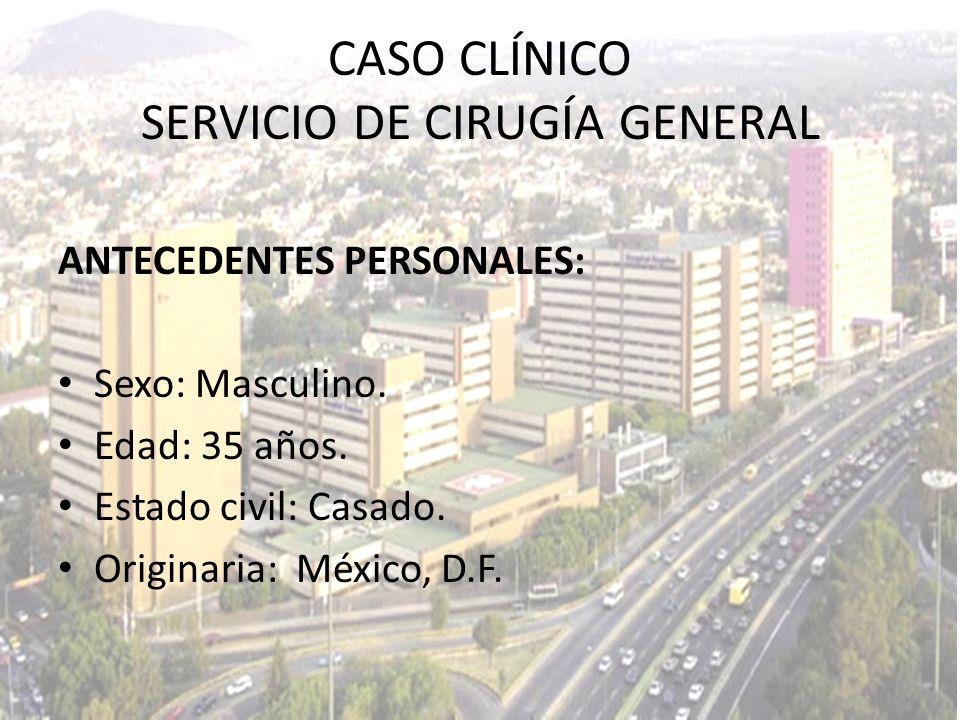 CASO CLÍNICO SERVICIO DE CIRUGÍA GENERAL ANTECEDENTES PERSONALES: Sexo: Masculino. Edad: 35 años. Estado civil: Casado. Originaria: México, D.F.
