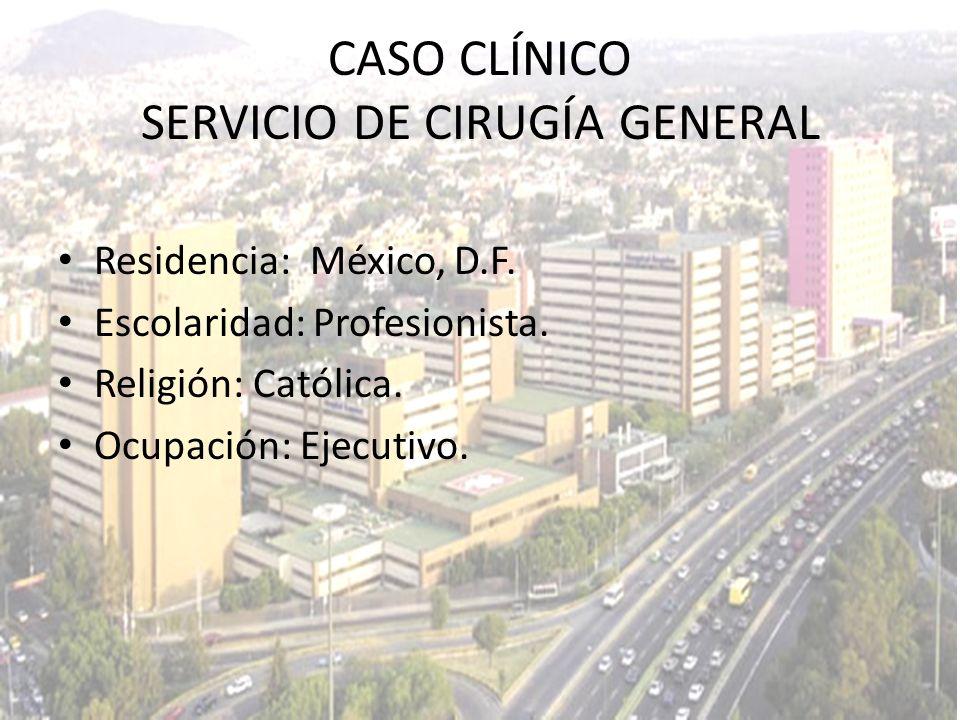 Residencia: México, D.F. Escolaridad: Profesionista. Religión: Católica. Ocupación: Ejecutivo. CASO CLÍNICO SERVICIO DE CIRUGÍA GENERAL