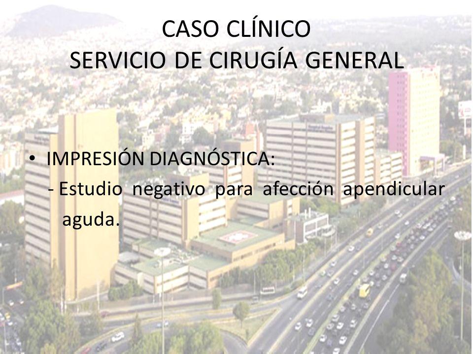 IMPRESIÓN DIAGNÓSTICA: - Estudio negativo para afección apendicular aguda. CASO CLÍNICO SERVICIO DE CIRUGÍA GENERAL
