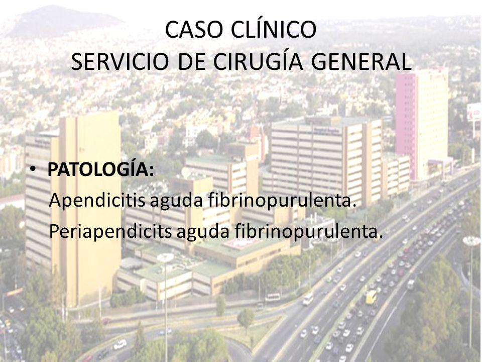 PATOLOGÍA: Apendicitis aguda fibrinopurulenta. Periapendicits aguda fibrinopurulenta. CASO CLÍNICO SERVICIO DE CIRUGÍA GENERAL