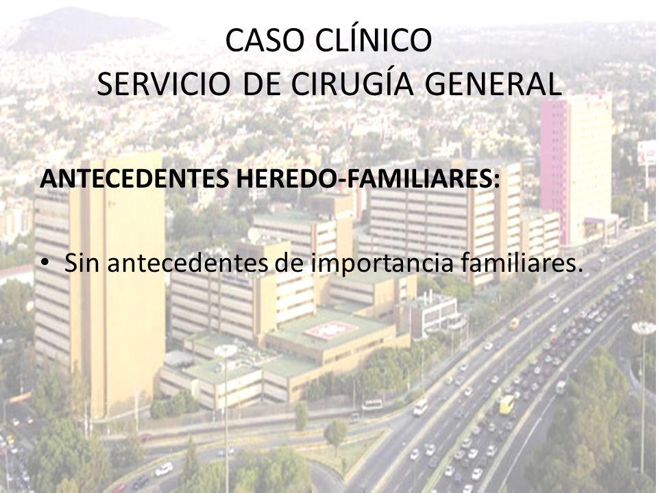 ANTECEDENTES HEREDO-FAMILIARES: Sin antecedentes de importancia familiares. CASO CLÍNICO SERVICIO DE CIRUGÍA GENERAL