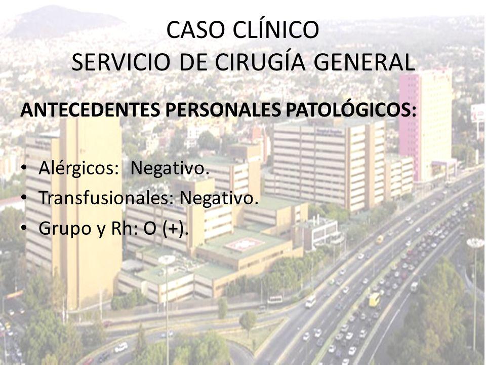 ANTECEDENTES PERSONALES PATOLÓGICOS: Alérgicos: Negativo. Transfusionales: Negativo. Grupo y Rh: O (+). CASO CLÍNICO SERVICIO DE CIRUGÍA GENERAL