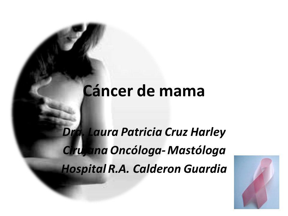 Cáncer de mama Dra. Laura Patricia Cruz Harley Cirujana Oncóloga- Mastóloga Hospital R.A. Calderon Guardia