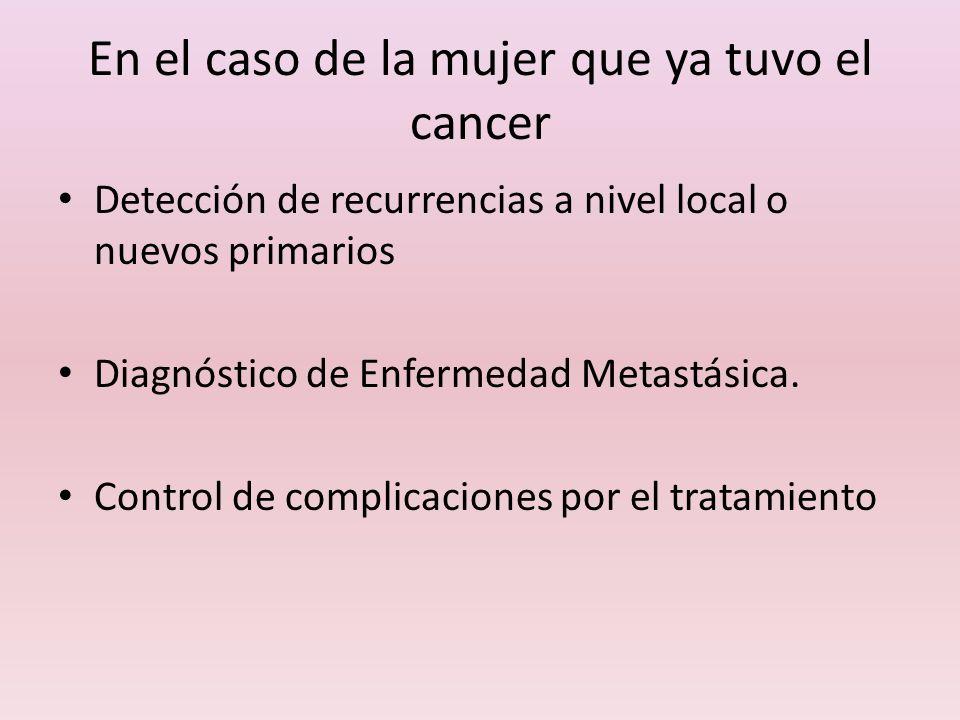 En el caso de la mujer que ya tuvo el cancer Detección de recurrencias a nivel local o nuevos primarios Diagnóstico de Enfermedad Metastásica. Control