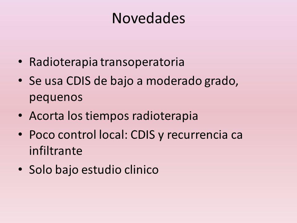 Novedades Radioterapia transoperatoria Se usa CDIS de bajo a moderado grado, pequenos Acorta los tiempos radioterapia Poco control local: CDIS y recur