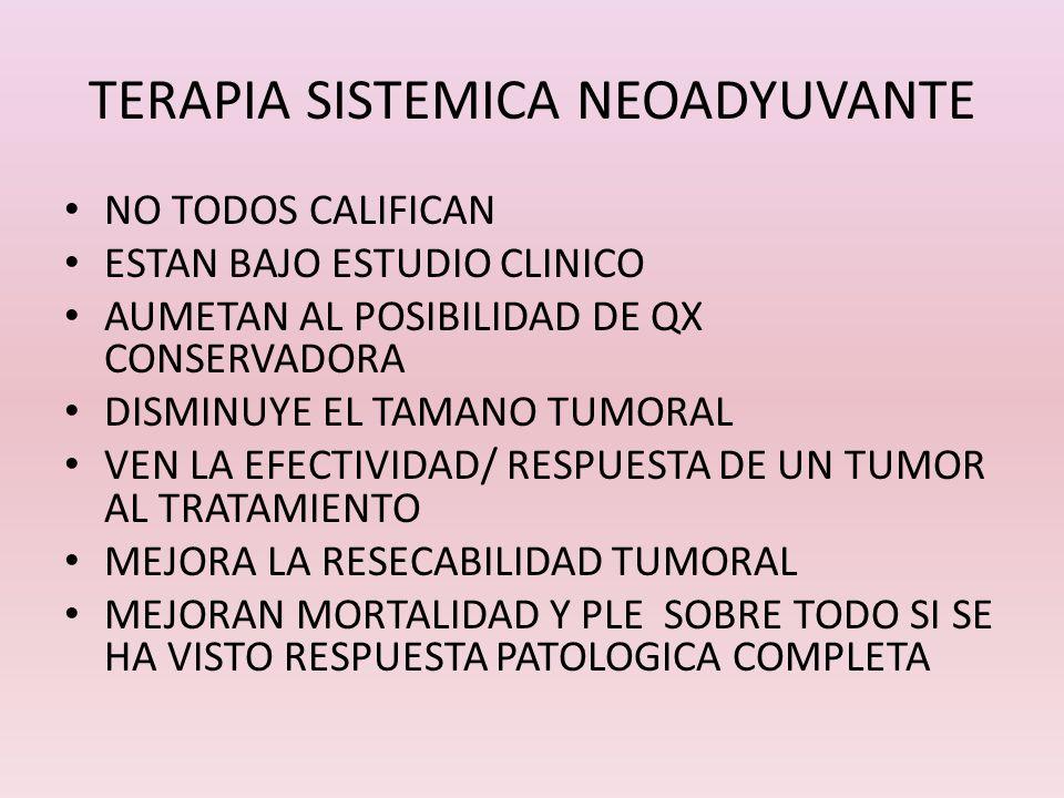 TERAPIA SISTEMICA NEOADYUVANTE NO TODOS CALIFICAN ESTAN BAJO ESTUDIO CLINICO AUMETAN AL POSIBILIDAD DE QX CONSERVADORA DISMINUYE EL TAMANO TUMORAL VEN