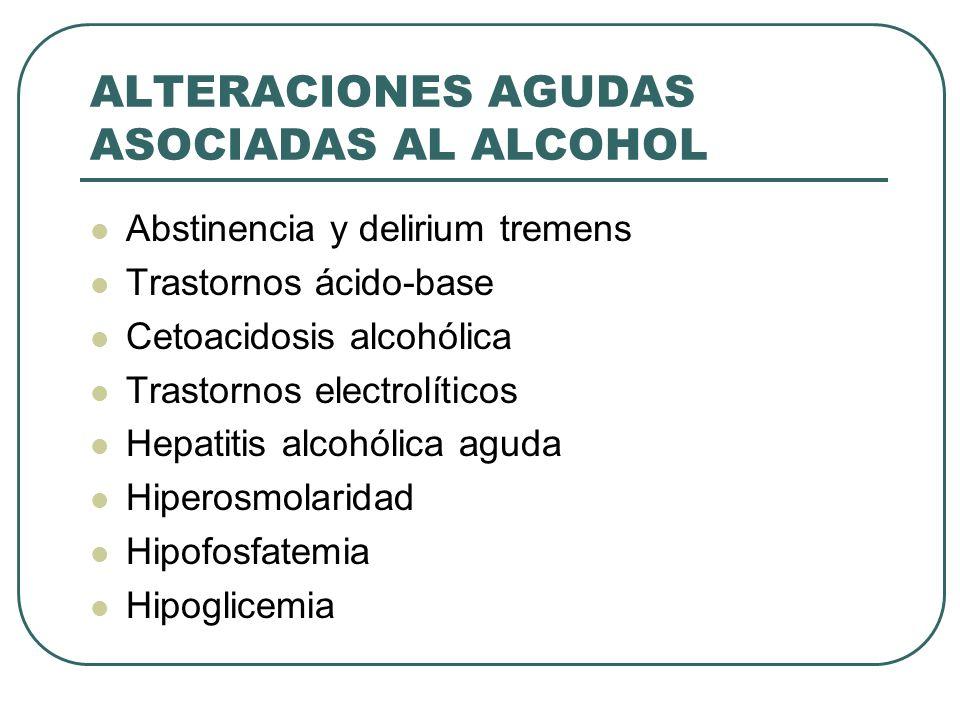 ALTERACIONES AGUDAS ASOCIADAS AL ALCOHOL Abstinencia y delirium tremens Trastornos ácido-base Cetoacidosis alcohólica Trastornos electrolíticos Hepati