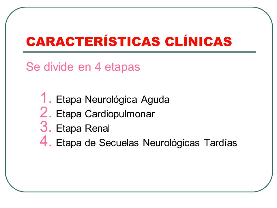 CARACTERÍSTICAS CLÍNICAS Se divide en 4 etapas 1. Etapa Neurológica Aguda 2. Etapa Cardiopulmonar 3. Etapa Renal 4. Etapa de Secuelas Neurológicas Tar