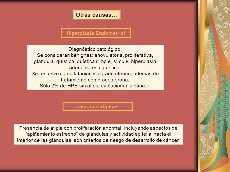 Otras causas… Hiperplasia Endometrial Diagnóstico patológico. Se consideran benignas: anovulatoria, proliferativa, glandular quística, quística simple