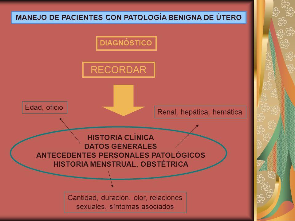 MANEJO DE PACIENTES CON PATOLOGÍA BENIGNA DE ÚTERO DIAGNÓSTICO HISTORIA CLÍNICA DATOS GENERALES ANTECEDENTES PERSONALES PATOLÓGICOS HISTORIA MENSTRUAL