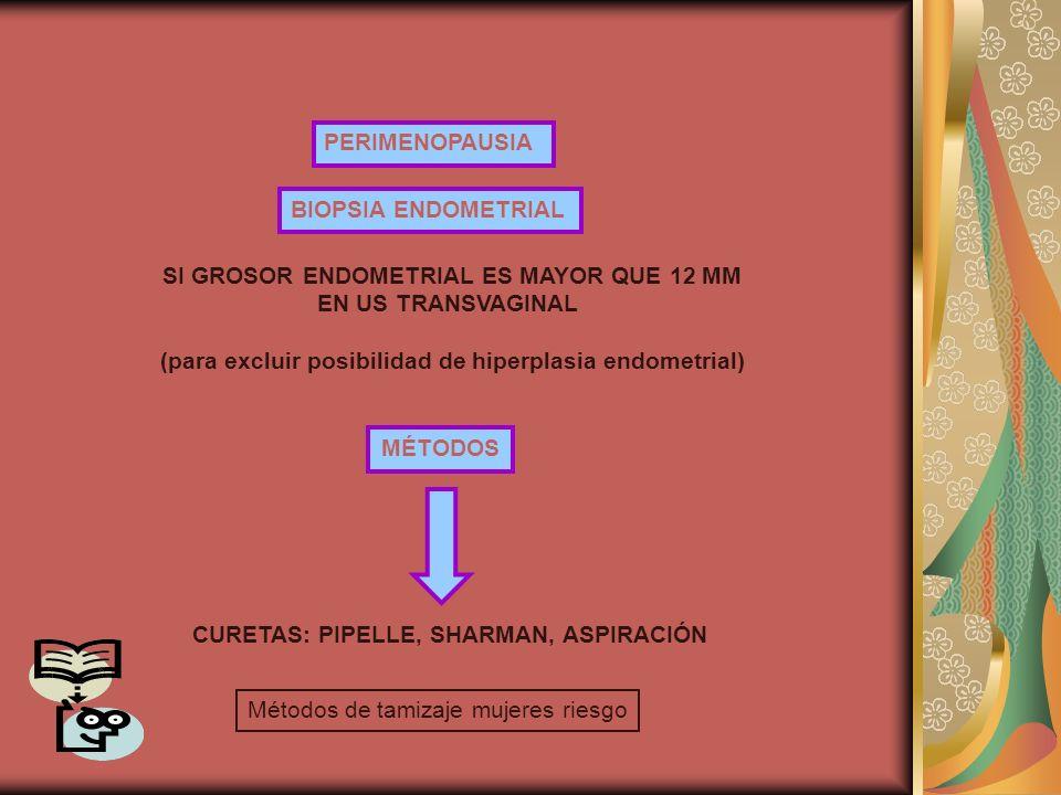 PERIMENOPAUSIA BIOPSIA ENDOMETRIAL SI GROSOR ENDOMETRIAL ES MAYOR QUE 12 MM EN US TRANSVAGINAL (para excluir posibilidad de hiperplasia endometrial) M
