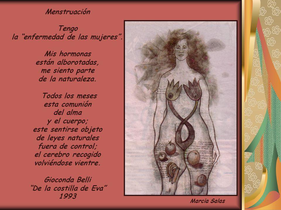 Menstruación Tengo la enfermedad de las mujeres. Mis hormonas están alborotadas, me siento parte de la naturaleza. Todos los meses esta comunión del a